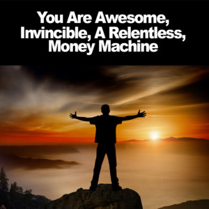 Thumbnail of You Are Awesome, Invincible, A Relentless Money Machine.